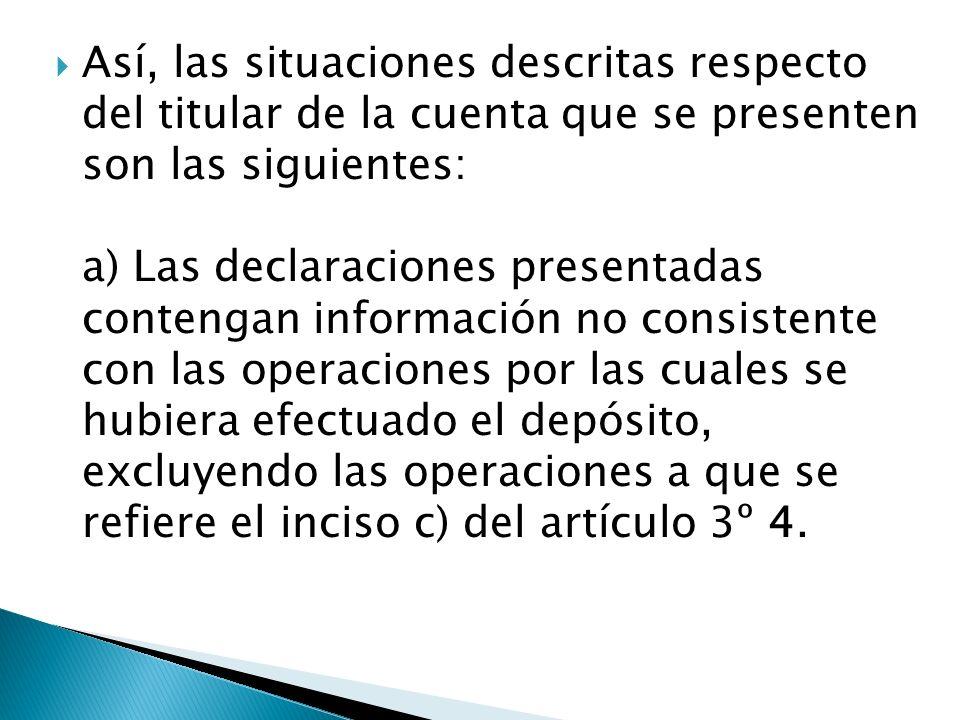 Así, las situaciones descritas respecto del titular de la cuenta que se presenten son las siguientes: a) Las declaraciones presentadas contengan infor