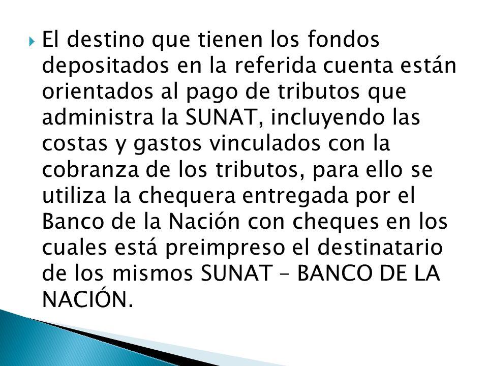 El destino que tienen los fondos depositados en la referida cuenta están orientados al pago de tributos que administra la SUNAT, incluyendo las costas