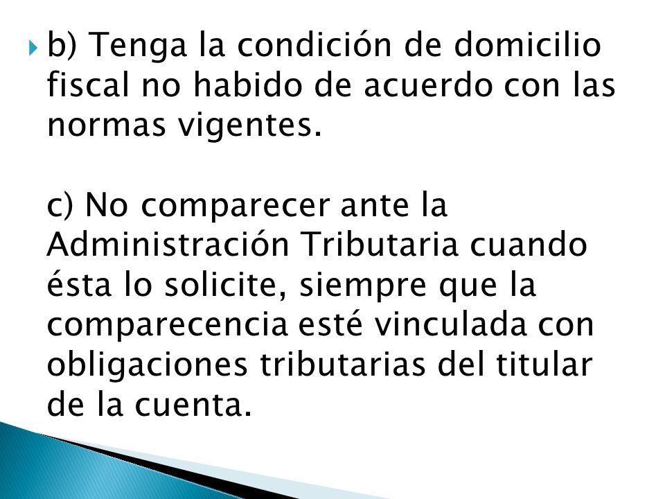 b) Tenga la condición de domicilio fiscal no habido de acuerdo con las normas vigentes. c) No comparecer ante la Administración Tributaria cuando ésta