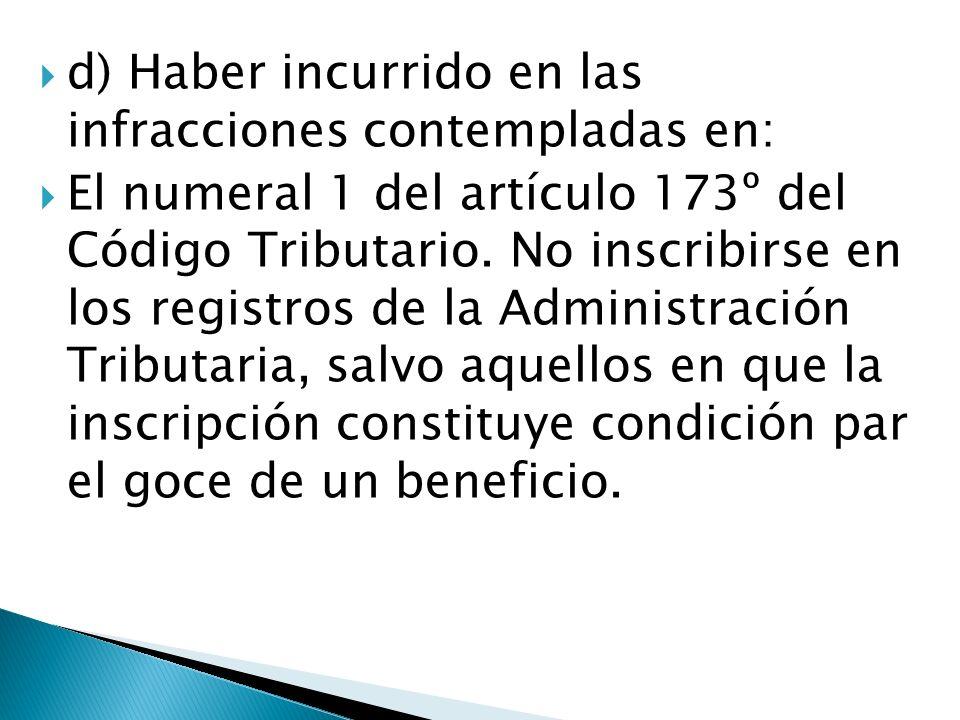 d) Haber incurrido en las infracciones contempladas en: El numeral 1 del artículo 173º del Código Tributario. No inscribirse en los registros de la Ad