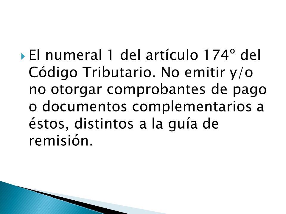 El numeral 1 del artículo 174º del Código Tributario. No emitir y/o no otorgar comprobantes de pago o documentos complementarios a éstos, distintos a