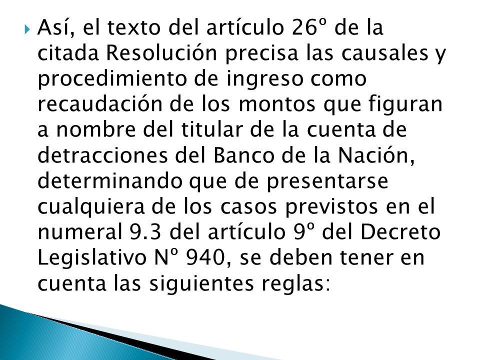 Así, el texto del artículo 26º de la citada Resolución precisa las causales y procedimiento de ingreso como recaudación de los montos que figuran a no