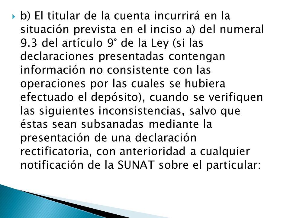 b) El titular de la cuenta incurrirá en la situación prevista en el inciso a) del numeral 9.3 del artículo 9° de la Ley (si las declaraciones presenta