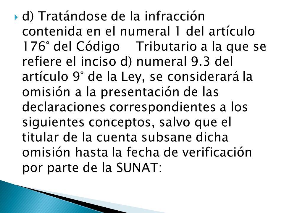 d) Tratándose de la infracción contenida en el numeral 1 del artículo 176° del Código Tributario a la que se refiere el inciso d) numeral 9.3 del artí