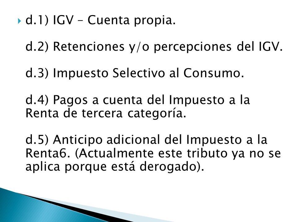 d.1) IGV – Cuenta propia. d.2) Retenciones y/o percepciones del IGV. d.3) Impuesto Selectivo al Consumo. d.4) Pagos a cuenta del Impuesto a la Renta d