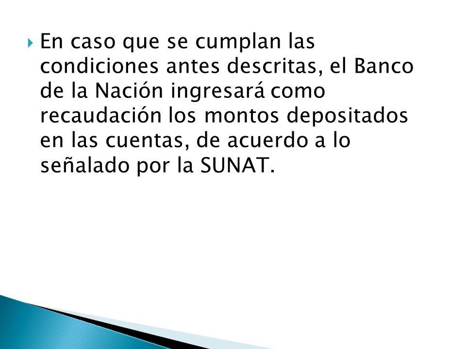 En caso que se cumplan las condiciones antes descritas, el Banco de la Nación ingresará como recaudación los montos depositados en las cuentas, de acu