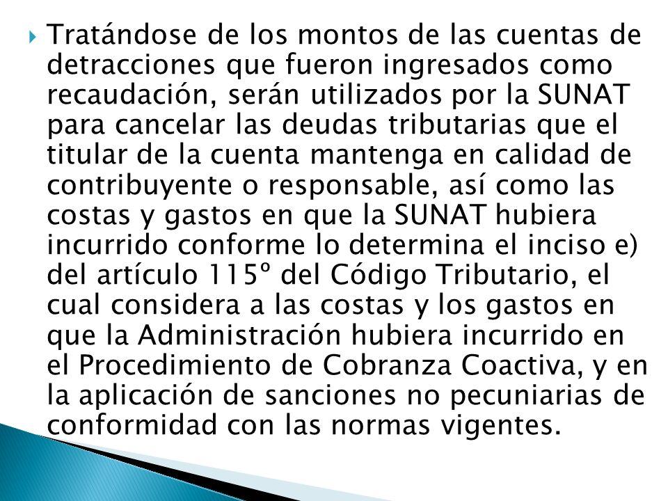 Tratándose de los montos de las cuentas de detracciones que fueron ingresados como recaudación, serán utilizados por la SUNAT para cancelar las deudas