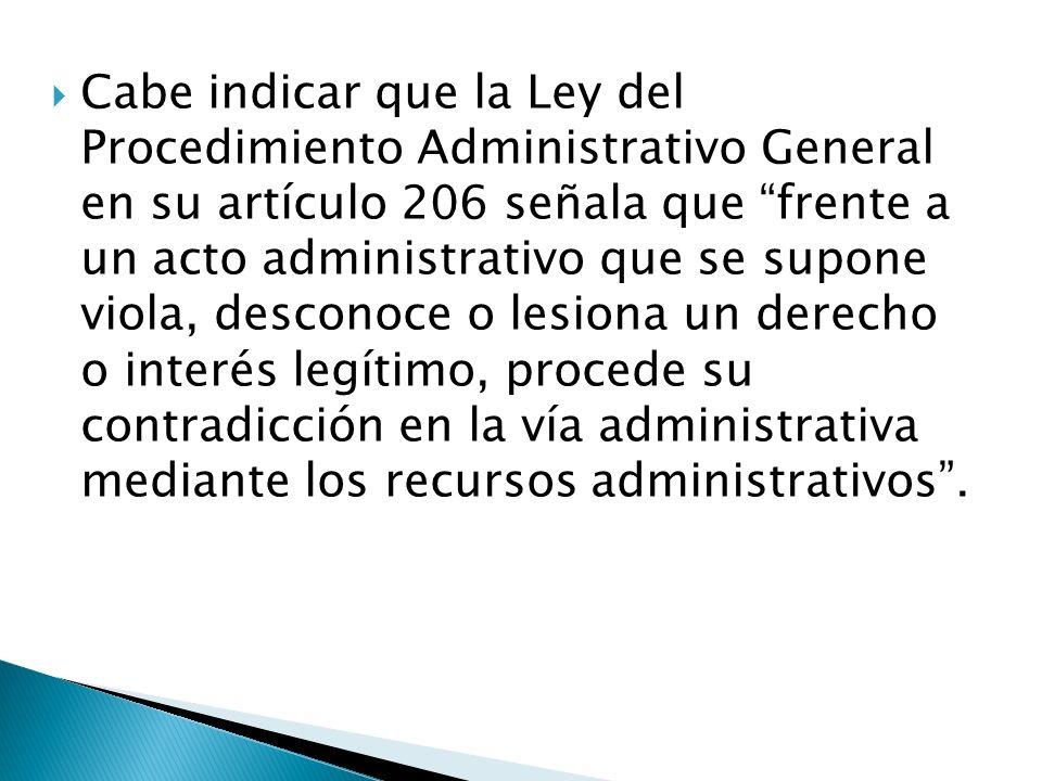 Cabe indicar que la Ley del Procedimiento Administrativo General en su artículo 206 señala que frente a un acto administrativo que se supone viola, de
