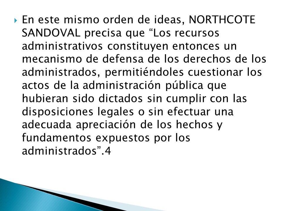 En este mismo orden de ideas, NORTHCOTE SANDOVAL precisa que Los recursos administrativos constituyen entonces un mecanismo de defensa de los derechos