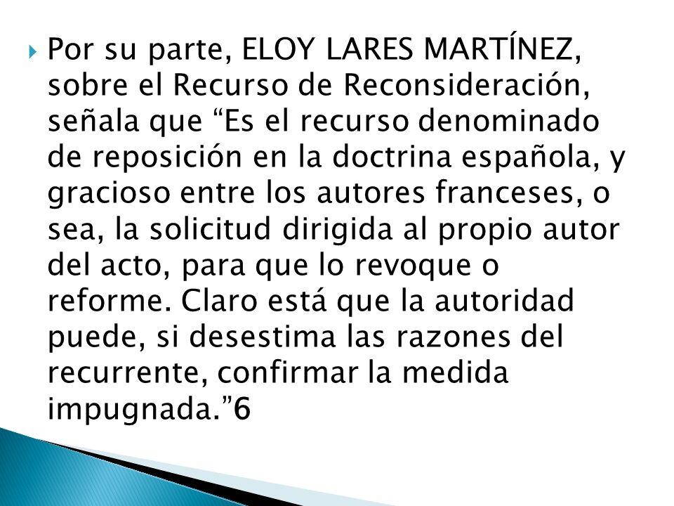 Por su parte, ELOY LARES MARTÍNEZ, sobre el Recurso de Reconsideración, señala que Es el recurso denominado de reposición en la doctrina española, y g