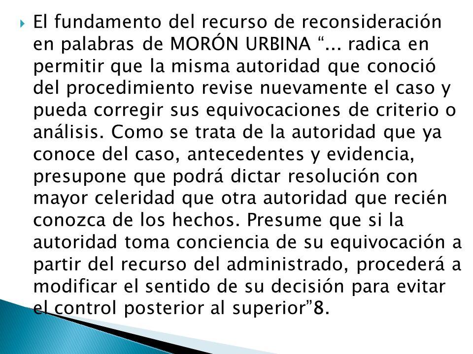 El fundamento del recurso de reconsideración en palabras de MORÓN URBINA... radica en permitir que la misma autoridad que conoció del procedimiento re