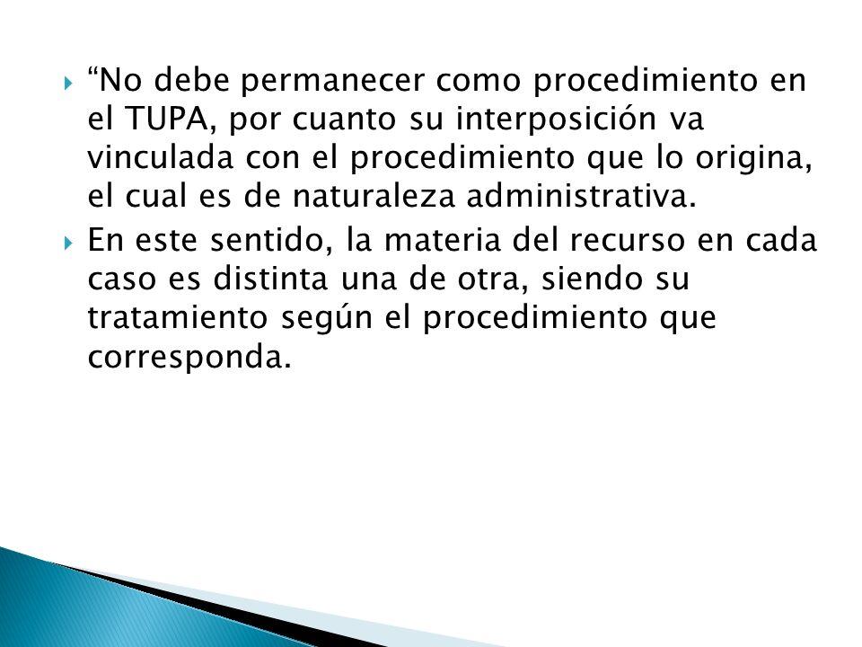 No debe permanecer como procedimiento en el TUPA, por cuanto su interposición va vinculada con el procedimiento que lo origina, el cual es de naturale