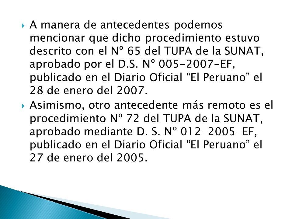 A manera de antecedentes podemos mencionar que dicho procedimiento estuvo descrito con el Nº 65 del TUPA de la SUNAT, aprobado por el D.S. Nº 005-2007