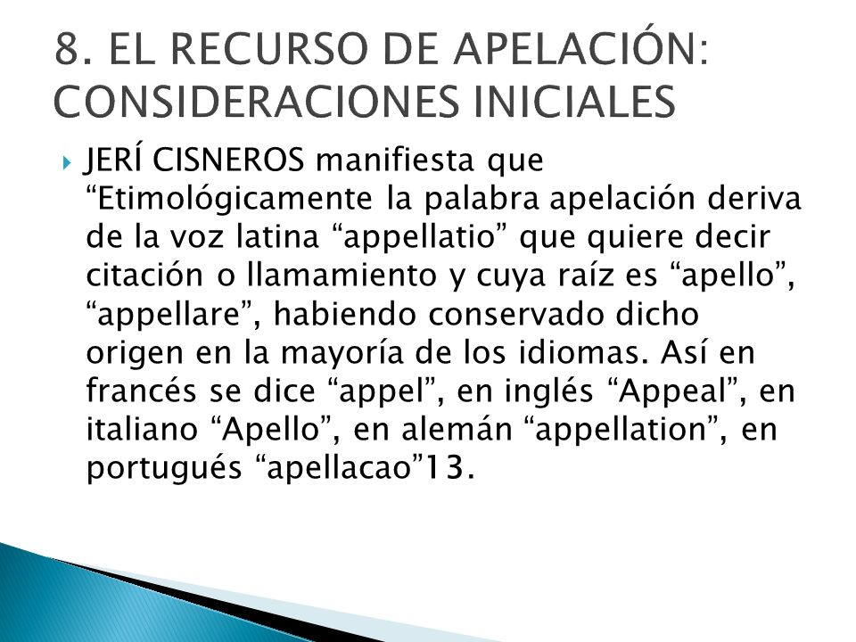 JERÍ CISNEROS manifiesta que Etimológicamente la palabra apelación deriva de la voz latina appellatio que quiere decir citación o llamamiento y cuya r
