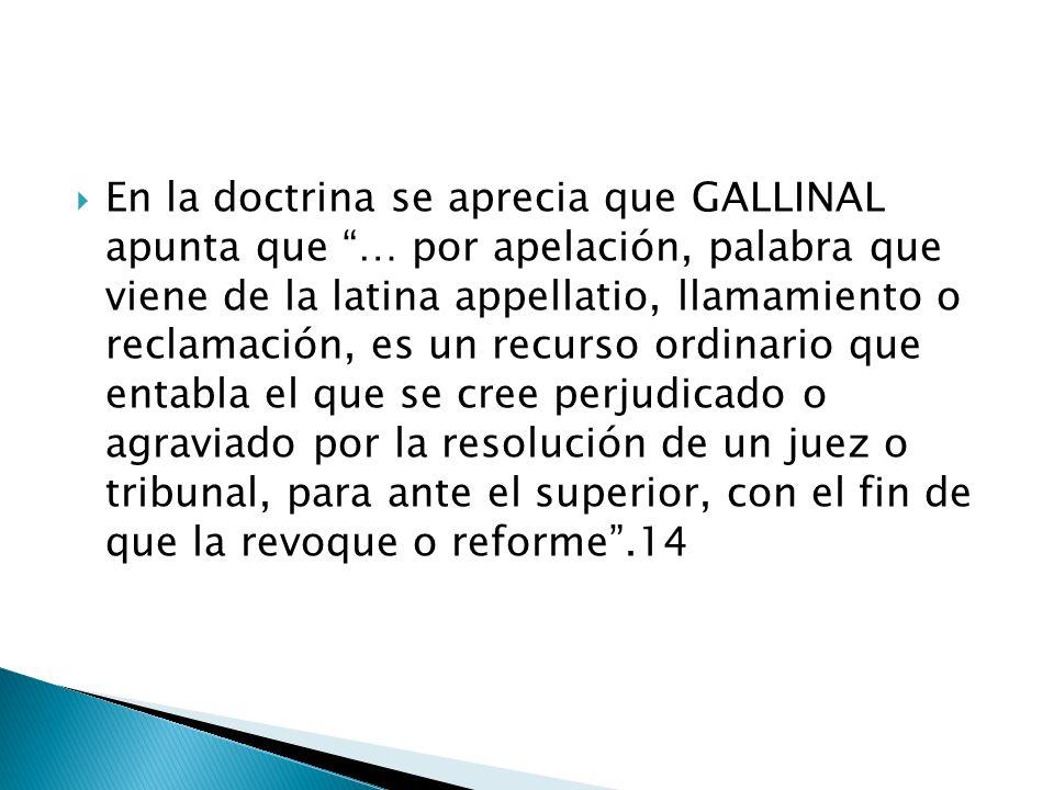 En la doctrina se aprecia que GALLINAL apunta que … por apelación, palabra que viene de la latina appellatio, llamamiento o reclamación, es un recurso