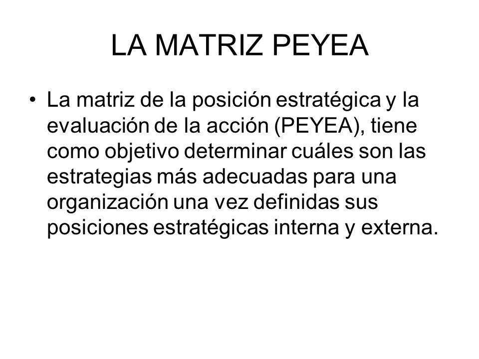LA MATRIZ PEYEA La matriz de la posición estratégica y la evaluación de la acción (PEYEA), tiene como objetivo determinar cuáles son las estrategias m