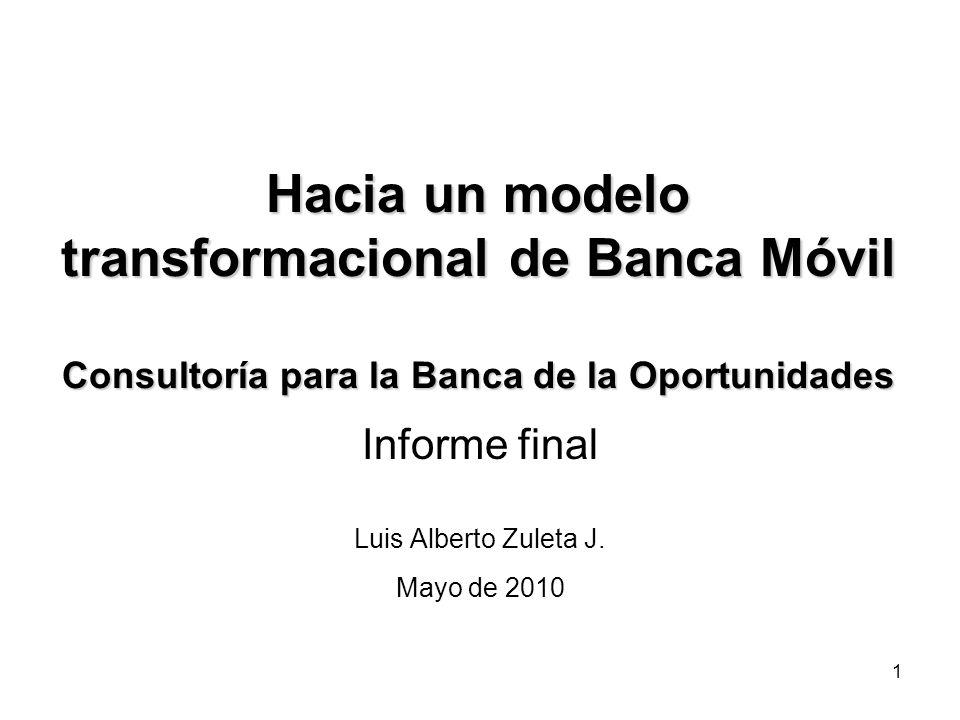 1 Hacia un modelo transformacional de Banca Móvil Consultoría para la Banca de la Oportunidades Informe final Luis Alberto Zuleta J.