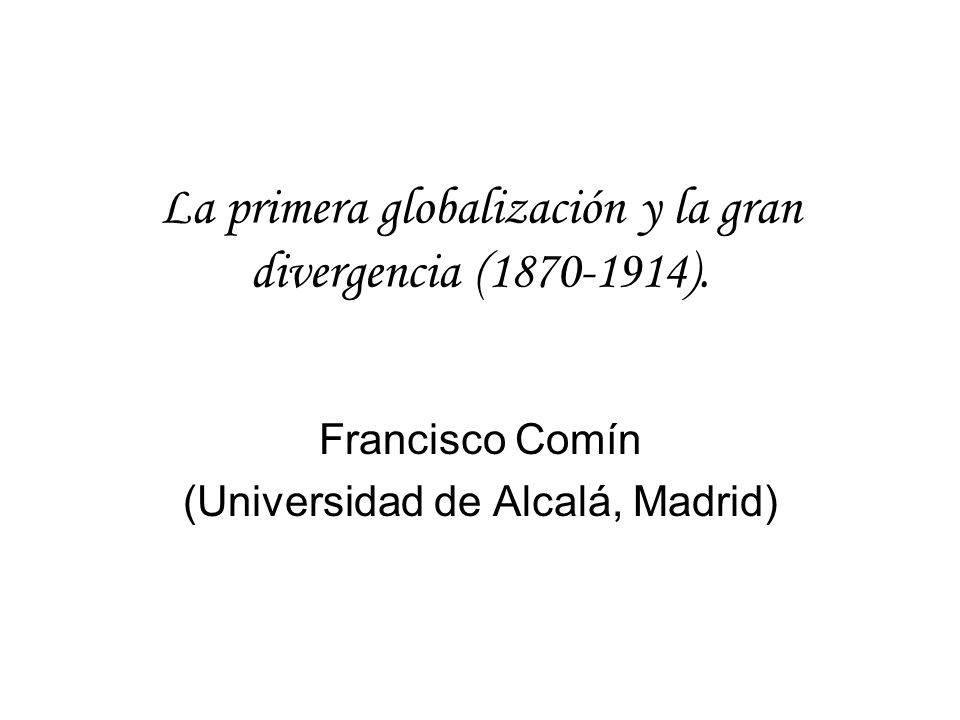 La primera globalización y la gran divergencia (1870-1914). Francisco Comín (Universidad de Alcalá, Madrid)