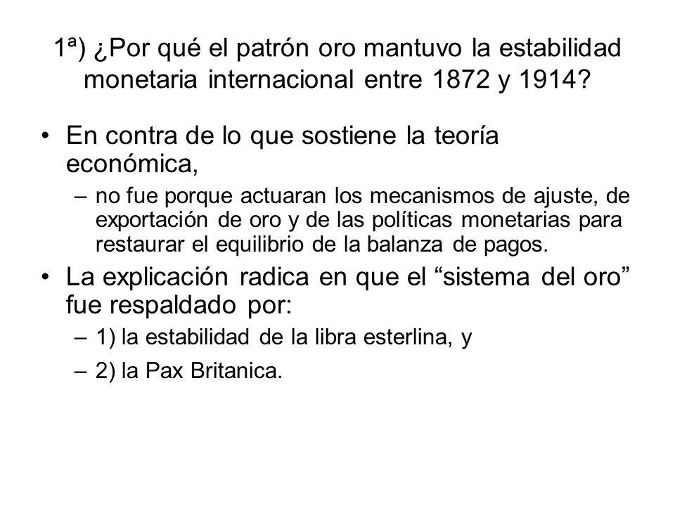 1ª) ¿Por qué el patrón oro mantuvo la estabilidad monetaria internacional entre 1872 y 1914? En contra de lo que sostiene la teoría económica, –no fue