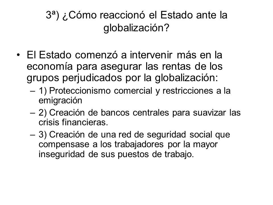 3ª) ¿Cómo reaccionó el Estado ante la globalización? El Estado comenzó a intervenir más en la economía para asegurar las rentas de los grupos perjudic