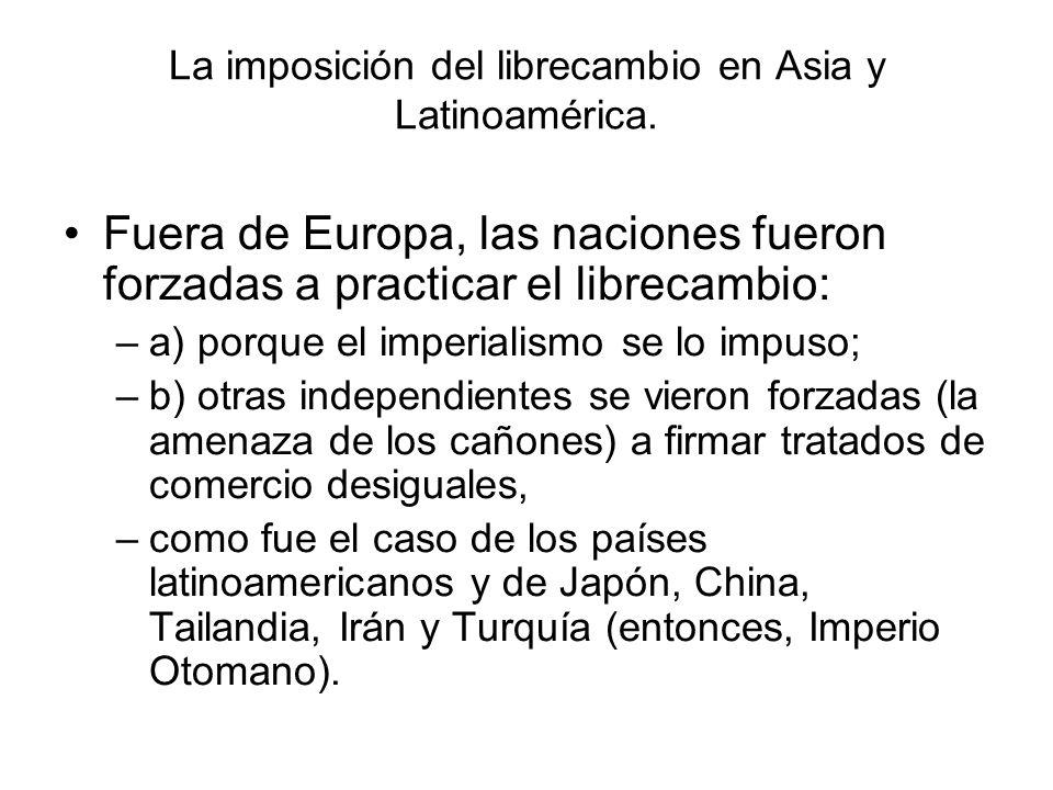 La imposición del librecambio en Asia y Latinoamérica. Fuera de Europa, las naciones fueron forzadas a practicar el librecambio: –a) porque el imperia