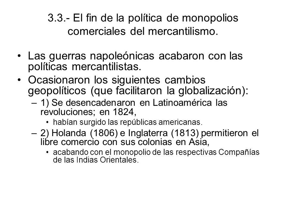 3.3.- El fin de la política de monopolios comerciales del mercantilismo. Las guerras napoleónicas acabaron con las políticas mercantilistas. Ocasionar