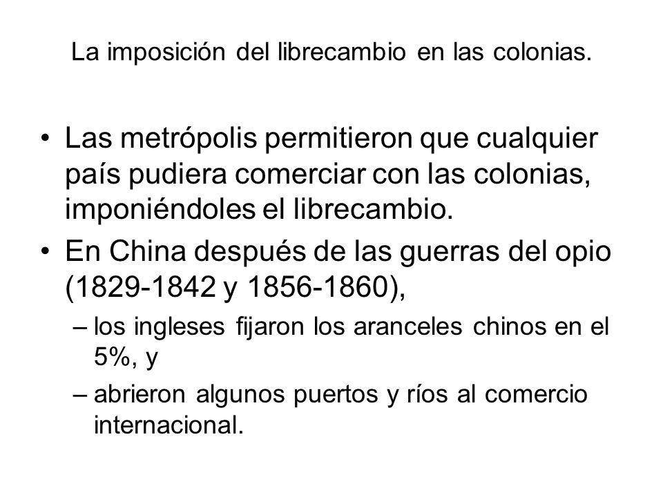 La imposición del librecambio en las colonias. Las metrópolis permitieron que cualquier país pudiera comerciar con las colonias, imponiéndoles el libr