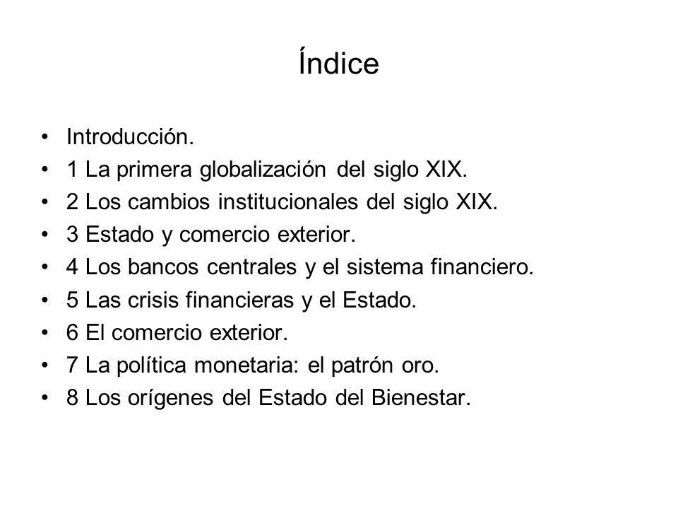 Índice Introducción. 1 La primera globalización del siglo XIX. 2 Los cambios institucionales del siglo XIX. 3 Estado y comercio exterior. 4 Los bancos