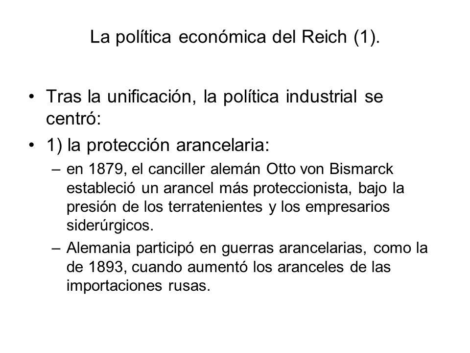 La política económica del Reich (1). Tras la unificación, la política industrial se centró: 1) la protección arancelaria: –en 1879, el canciller alemá
