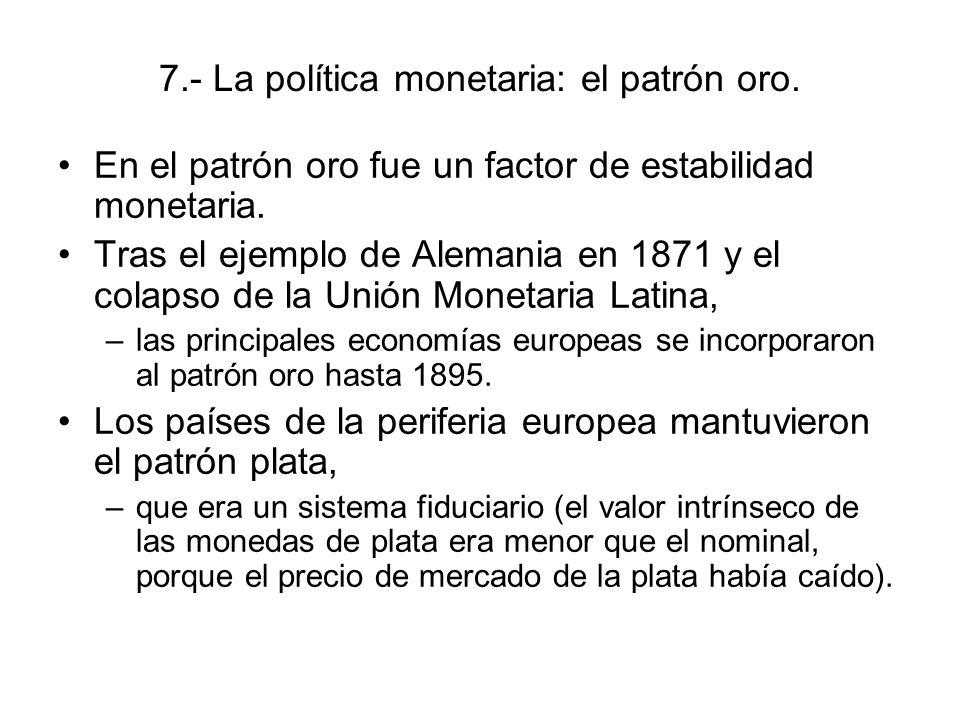 7.- La política monetaria: el patrón oro. En el patrón oro fue un factor de estabilidad monetaria. Tras el ejemplo de Alemania en 1871 y el colapso de