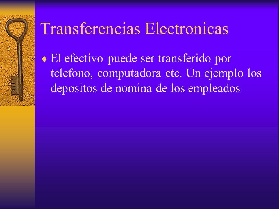 Transferencias Electronicas El efectivo puede ser transferido por telefono, computadora etc. Un ejemplo los depositos de nomina de los empleados