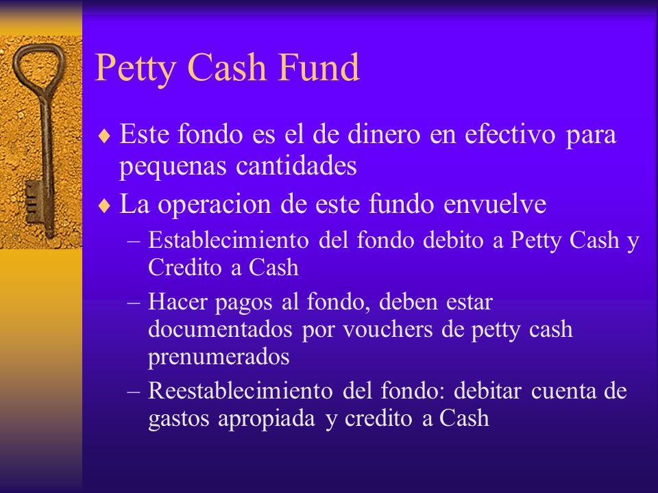 Petty Cash Fund Este fondo es el de dinero en efectivo para pequenas cantidades La operacion de este fundo envuelve –Establecimiento del fondo debito