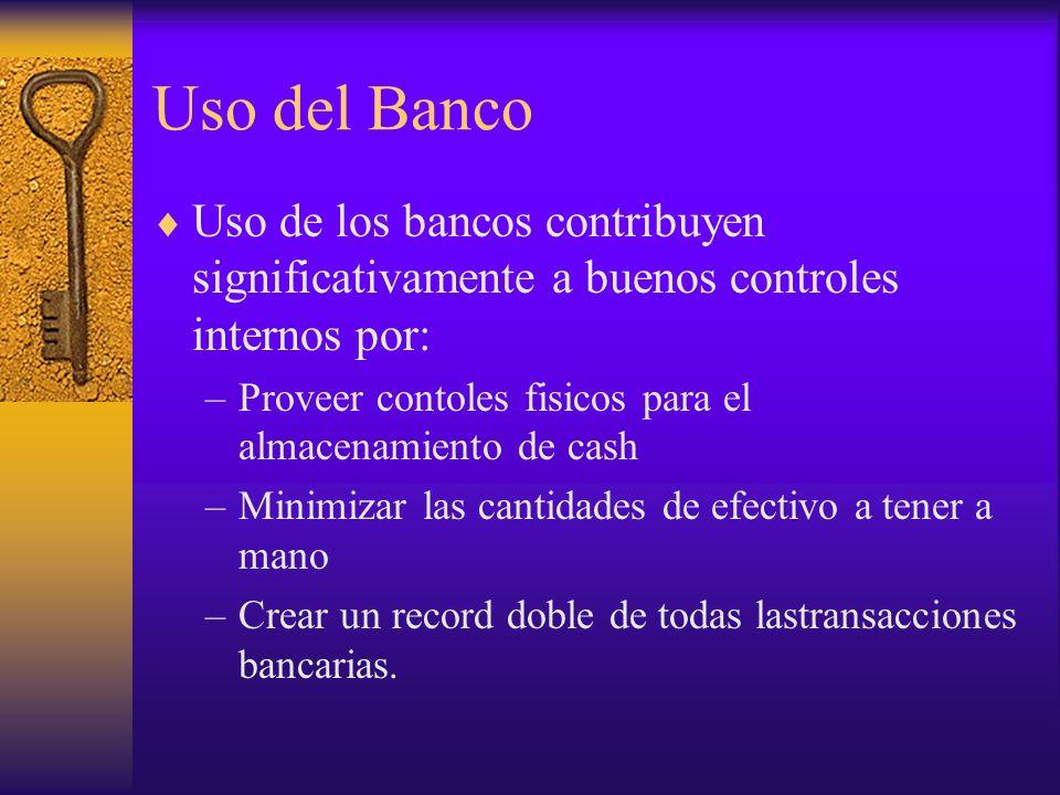 Uso del Banco Uso de los bancos contribuyen significativamente a buenos controles internos por: –Proveer contoles fisicos para el almacenamiento de ca