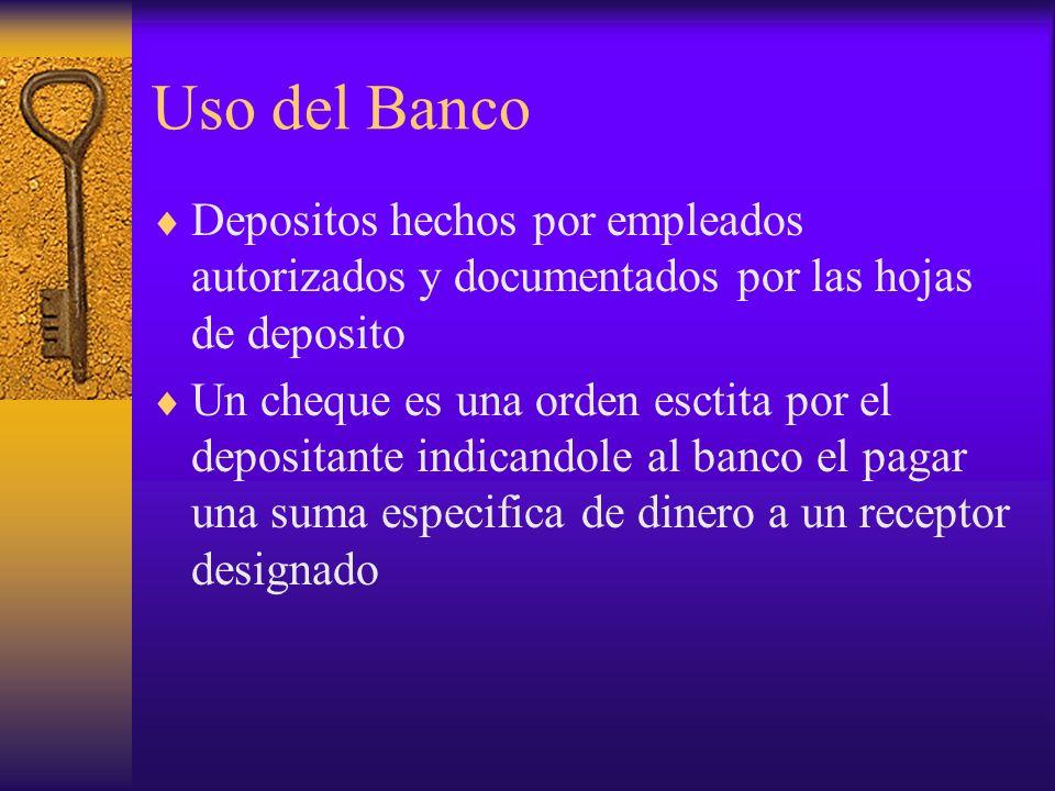Uso del Banco Depositos hechos por empleados autorizados y documentados por las hojas de deposito Un cheque es una orden esctita por el depositante in