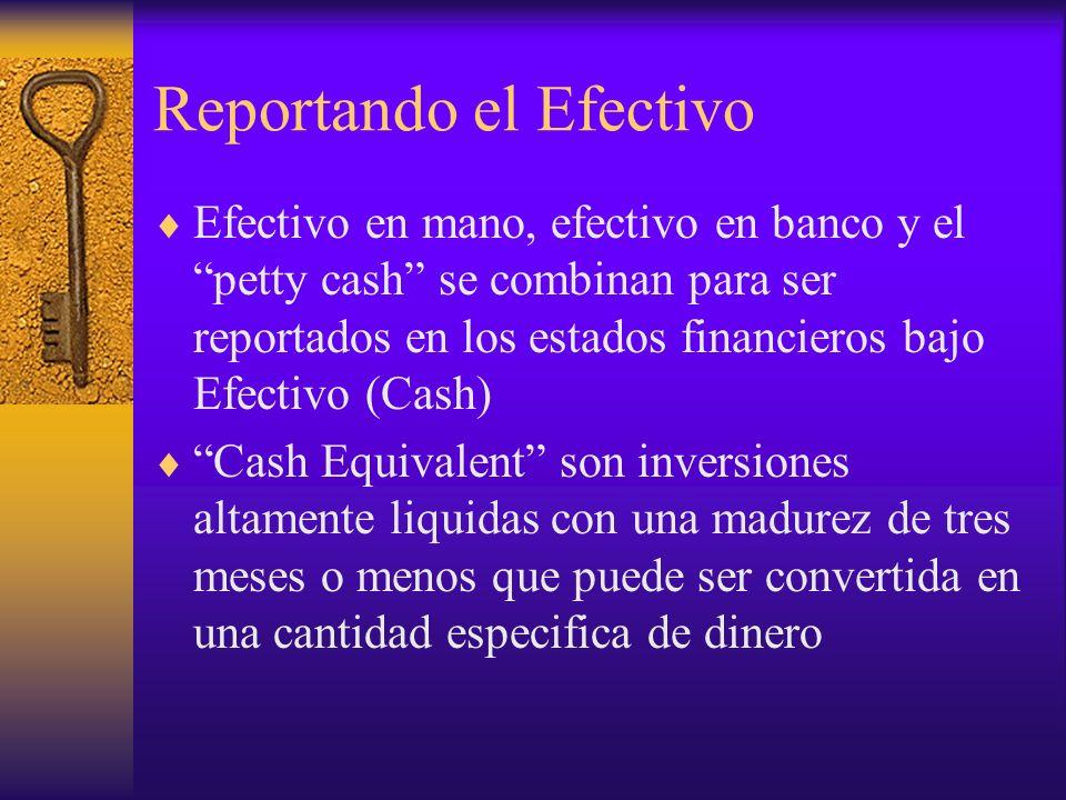 Reportando el Efectivo Efectivo en mano, efectivo en banco y el petty cash se combinan para ser reportados en los estados financieros bajo Efectivo (C