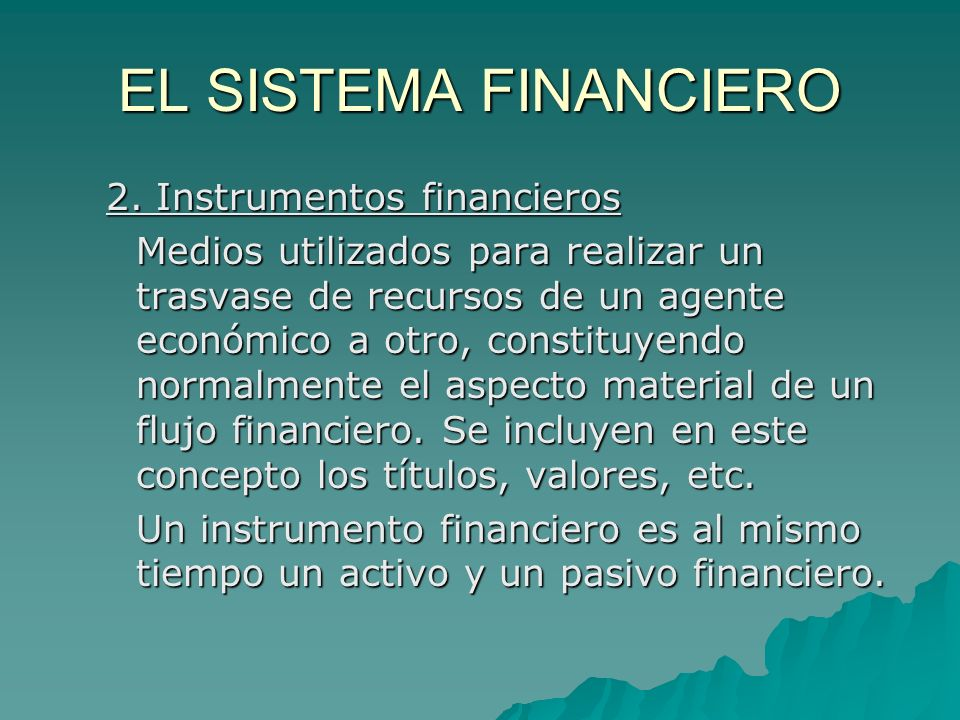 EL SISTEMA FINANCIERO 2. Instrumentos financieros Medios utilizados para realizar un trasvase de recursos de un agente económico a otro, constituyendo