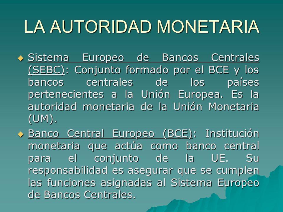 LA AUTORIDAD MONETARIA Sistema Europeo de Bancos Centrales (SEBC): Conjunto formado por el BCE y los bancos centrales de los países pertenecientes a l