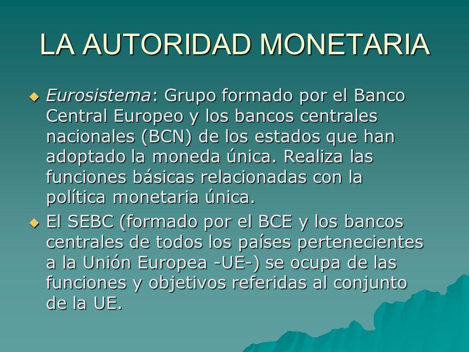 LA AUTORIDAD MONETARIA Eurosistema: Grupo formado por el Banco Central Europeo y los bancos centrales nacionales (BCN) de los estados que han adoptado