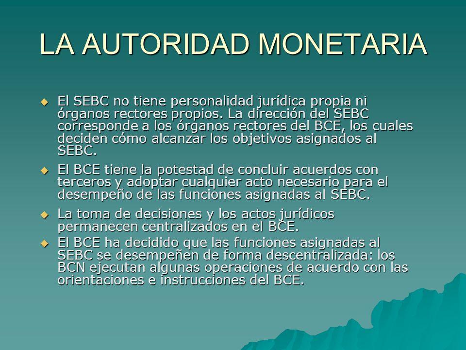 LA AUTORIDAD MONETARIA El SEBC no tiene personalidad jurídica propia ni órganos rectores propios. La dirección del SEBC corresponde a los órganos rect