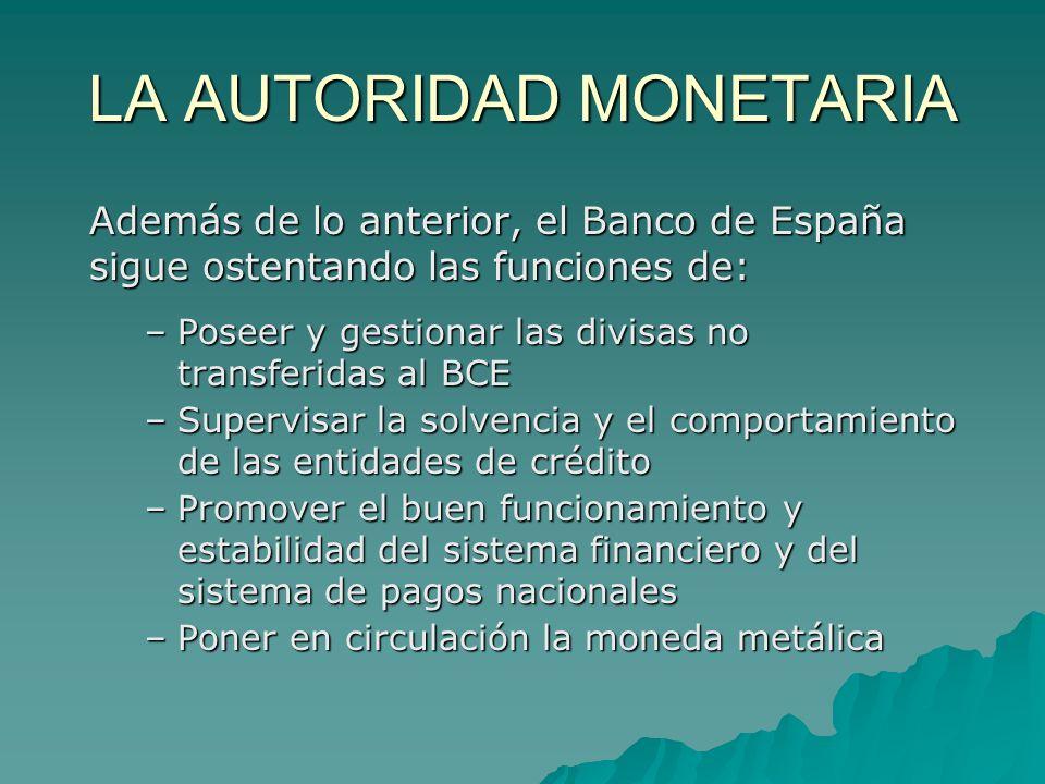 LA AUTORIDAD MONETARIA Además de lo anterior, el Banco de España sigue ostentando las funciones de: –Poseer y gestionar las divisas no transferidas al