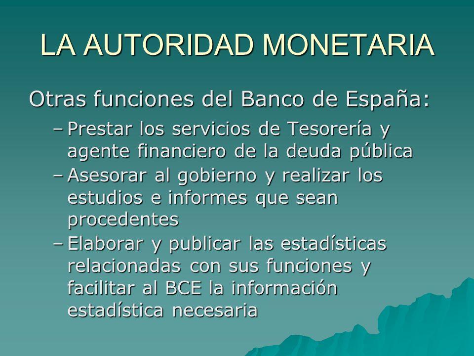 LA AUTORIDAD MONETARIA Otras funciones del Banco de España: –Prestar los servicios de Tesorería y agente financiero de la deuda pública –Asesorar al g
