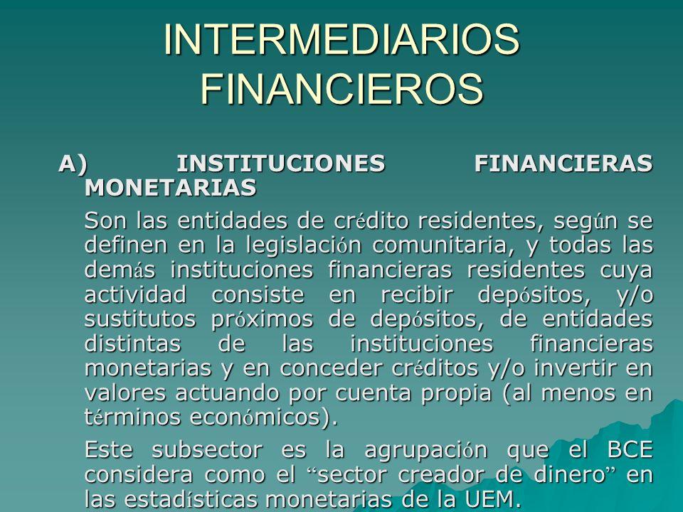 INTERMEDIARIOS FINANCIEROS A) INSTITUCIONES FINANCIERAS MONETARIAS Son las entidades de cr é dito residentes, seg ú n se definen en la legislaci ó n c