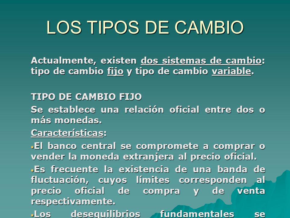 LOS TIPOS DE CAMBIO Actualmente, existen dos sistemas de cambio: tipo de cambio fijo y tipo de cambio variable. TIPO DE CAMBIO FIJO Se establece una r