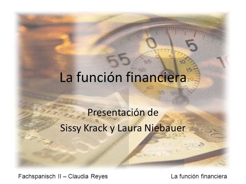 Fachspanisch II – Claudia Reyes La función financiera La función financiera Presentación de Sissy Krack y Laura Niebauer
