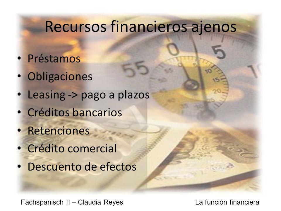 Fachspanisch II – Claudia Reyes La función financiera Recursos financieros ajenos Préstamos Obligaciones Leasing -> pago a plazos Créditos bancarios Retenciones Crédito comercial Descuento de efectos