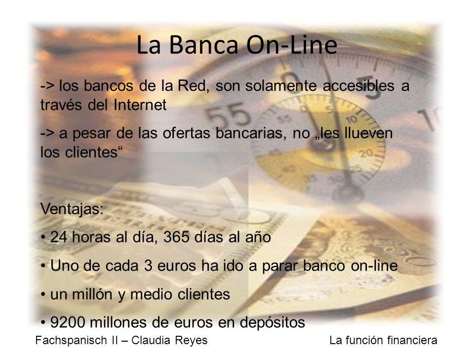 Fachspanisch II – Claudia Reyes La función financiera La Banca On-Line -> los bancos de la Red, son solamente accesibles a través del Internet -> a pesar de las ofertas bancarias, no les llueven los clientes Ventajas: 24 horas al día, 365 días al año Uno de cada 3 euros ha ido a parar banco on-line un millón y medio clientes 9200 millones de euros en depósitos