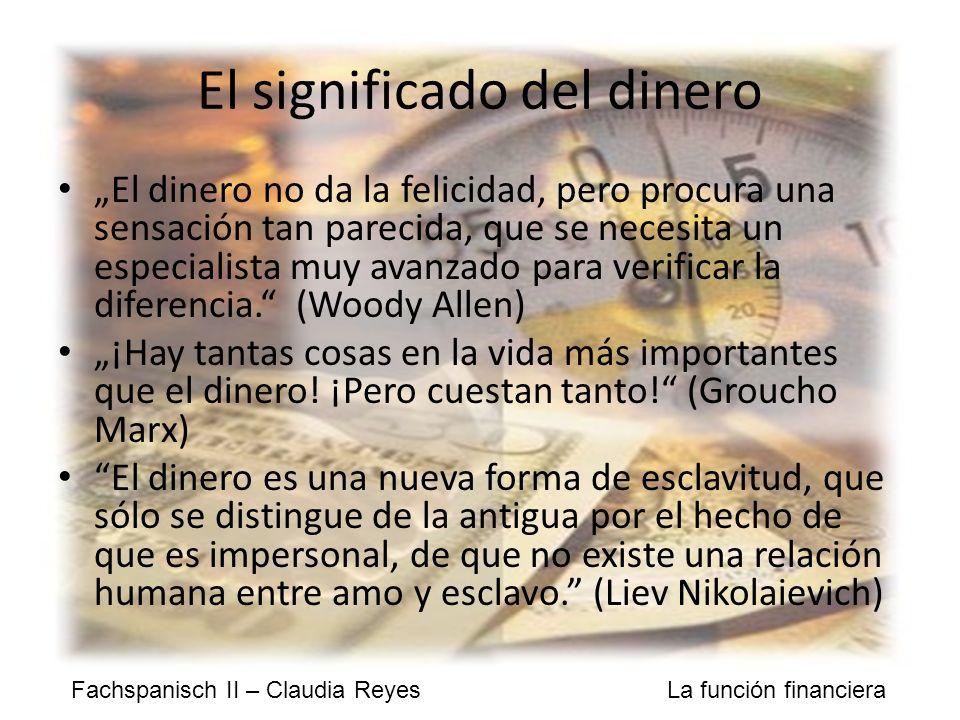 Fachspanisch II – Claudia Reyes La función financiera El significado del dinero El dinero no da la felicidad, pero procura una sensación tan parecida, que se necesita un especialista muy avanzado para verificar la diferencia.