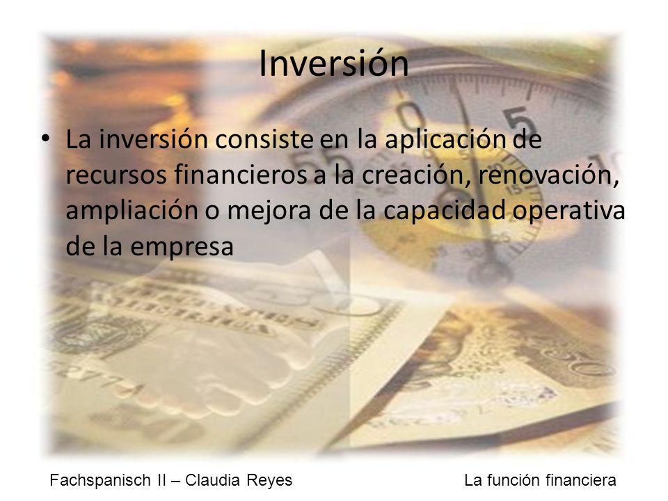 Fachspanisch II – Claudia Reyes La función financiera Inversión La inversión consiste en la aplicación de recursos financieros a la creación, renovación, ampliación o mejora de la capacidad operativa de la empresa