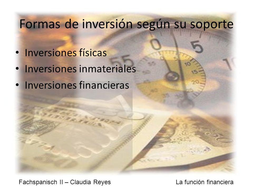 Fachspanisch II – Claudia Reyes La función financiera Formas de inversión según su soporte Inversiones físicas Inversiones inmateriales Inversiones financieras