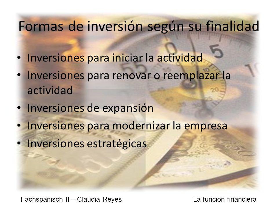 Fachspanisch II – Claudia Reyes La función financiera Formas de inversión según su finalidad Inversiones para iniciar la actividad Inversiones para renovar o reemplazar la actividad Inversiones de expansión Inversiones para modernizar la empresa Inversiones estratégicas